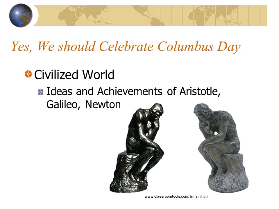 Yes, We should Celebrate Columbus Day Civilized World Ideas and Achievements of Aristotle, Galileo, Newton www.classroomtools.com/ frmain.htm