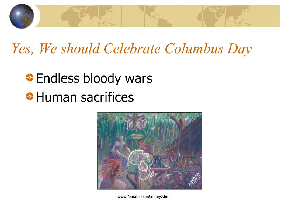 Yes, We should Celebrate Columbus Day Endless bloody wars Human sacrifices www.foutah.com/Sammy2.htm