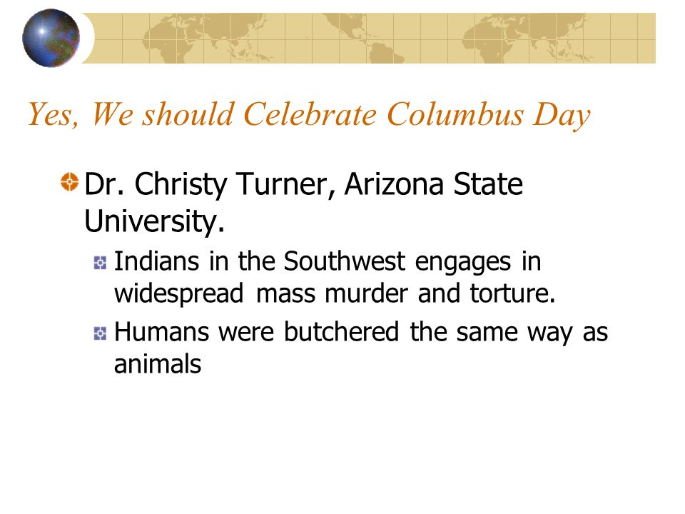 Yes, We should Celebrate Columbus Day Dr. Christy Turner, Arizona State University. Indians in the Southwest engages in widespread mass murder and tor