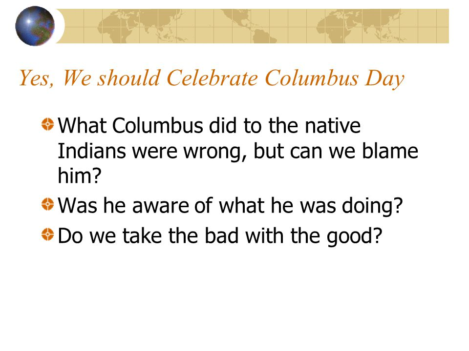 Yes, We should Celebrate Columbus Day What Columbus did to the native Indians were wrong, but can we blame him? Was he aware of what he was doing? Do