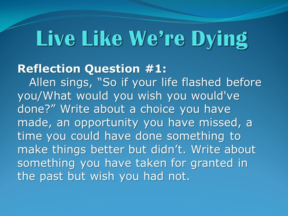 Reflection Question #1: Allen sings, So if your life flashed before you/What would you wish you would ve done Write about a choice you have made, an opportunity you have missed, a time you could have done something to make things better but didn't.