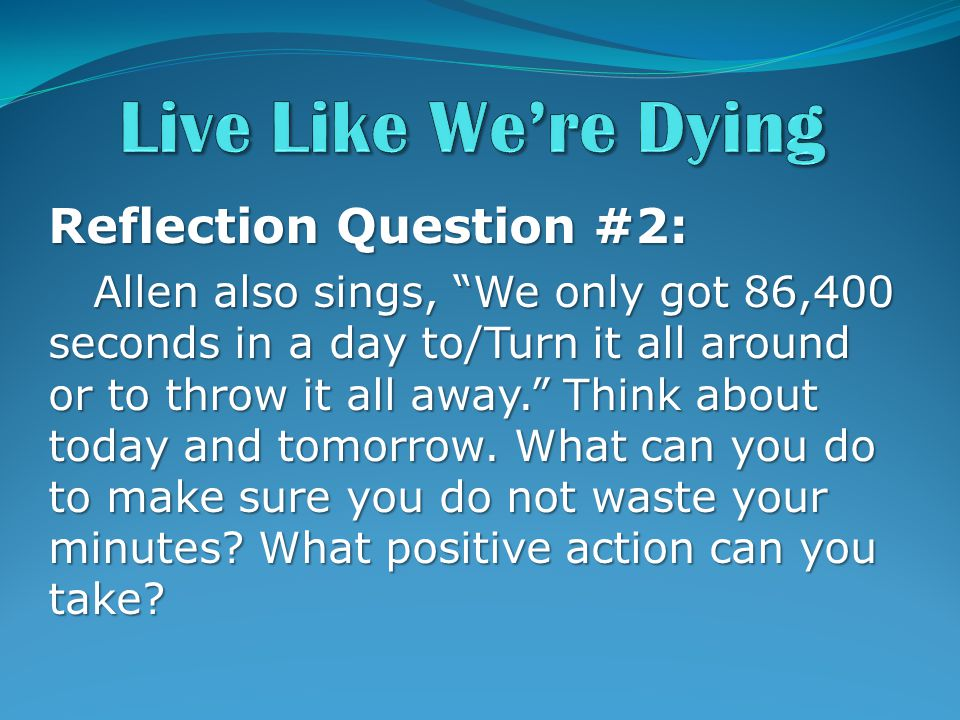 Reflection Question #2: Allen also sings, We only got 86,400 seconds in a day to/Turn it all around or to throw it all away. Think about today and tomorrow.
