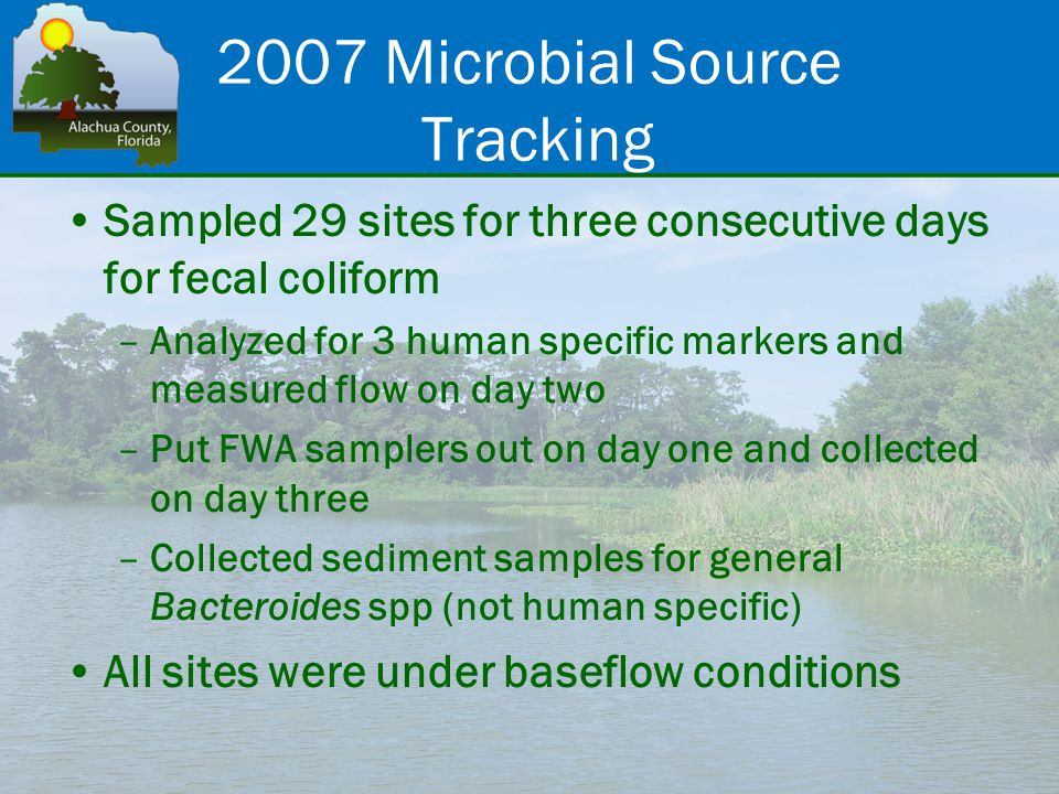 2007 Microbial Source Tracking Sampled 29 sites for three consecutive days for fecal coliform –Analyzed for 3 human specific markers and measured flow on day two –Put FWA samplers out on day one and collected on day three –Collected sediment samples for general Bacteroides spp (not human specific) All sites were under baseflow conditions