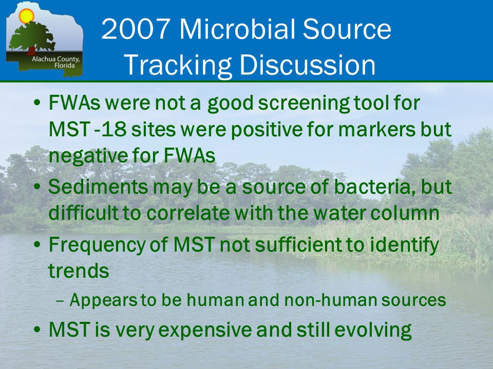 FWAs were not a good screening tool for MST -18 sites were positive for markers but negative for FWAs Sediments may be a source of bacteria, but difficult to correlate with the water column Frequency of MST not sufficient to identify trends –Appears to be human and non-human sources MST is very expensive and still evolving 2007 Microbial Source Tracking Discussion
