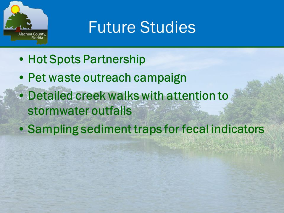 Future Studies Hot Spots Partnership Pet waste outreach campaign Detailed creek walks with attention to stormwater outfalls Sampling sediment traps for fecal indicators
