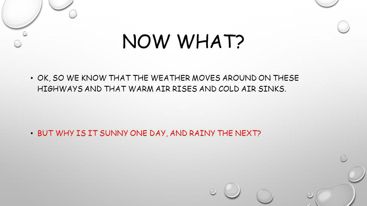 NOW WHAT? OK, SO WE KNOW THAT THE WEATHER MOVES AROUND ON THESE HIGHWAYS AND THAT WARM AIR RISES AND COLD AIR SINKS. BUT WHY IS IT SUNNY ONE DAY, AND