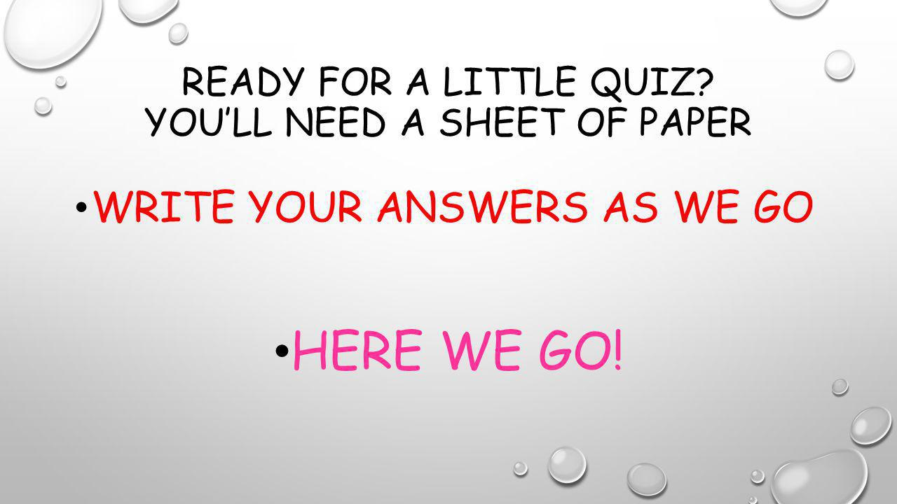 READY FOR A LITTLE QUIZ? YOU'LL NEED A SHEET OF PAPER WRITE YOUR ANSWERS AS WE GO HERE WE GO!