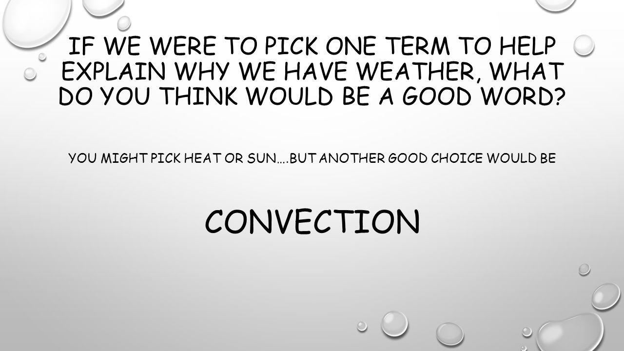 IF WE WERE TO PICK ONE TERM TO HELP EXPLAIN WHY WE HAVE WEATHER, WHAT DO YOU THINK WOULD BE A GOOD WORD.