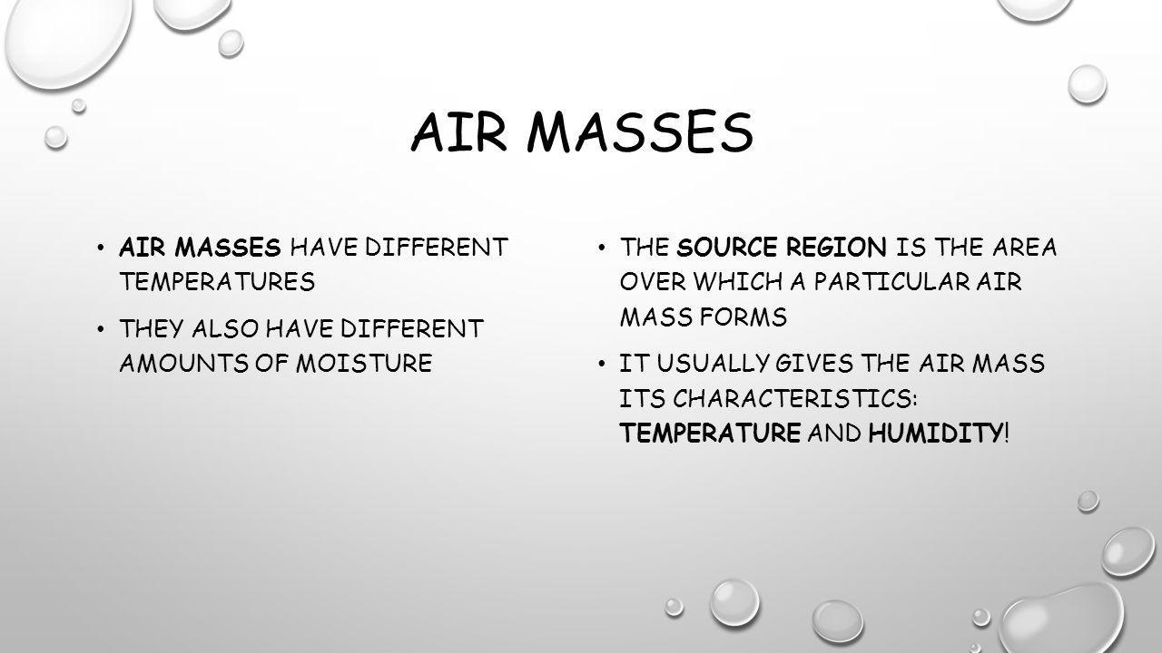 AIR MASSES AIR MASSES HAVE DIFFERENT TEMPERATURES THEY ALSO HAVE DIFFERENT AMOUNTS OF MOISTURE THE SOURCE REGION IS THE AREA OVER WHICH A PARTICULAR AIR MASS FORMS IT USUALLY GIVES THE AIR MASS ITS CHARACTERISTICS: TEMPERATURE AND HUMIDITY!