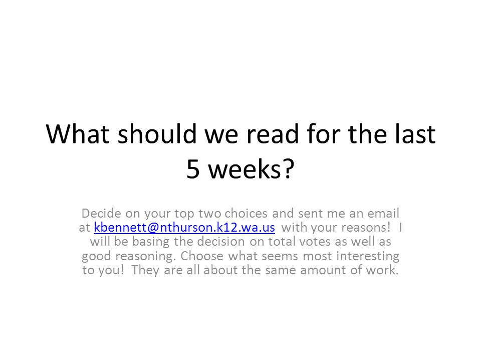 What should we read for the last 5 weeks? Decide on your top two choices and sent me an email at kbennett@nthurson.k12.wa.us with your reasons! I will