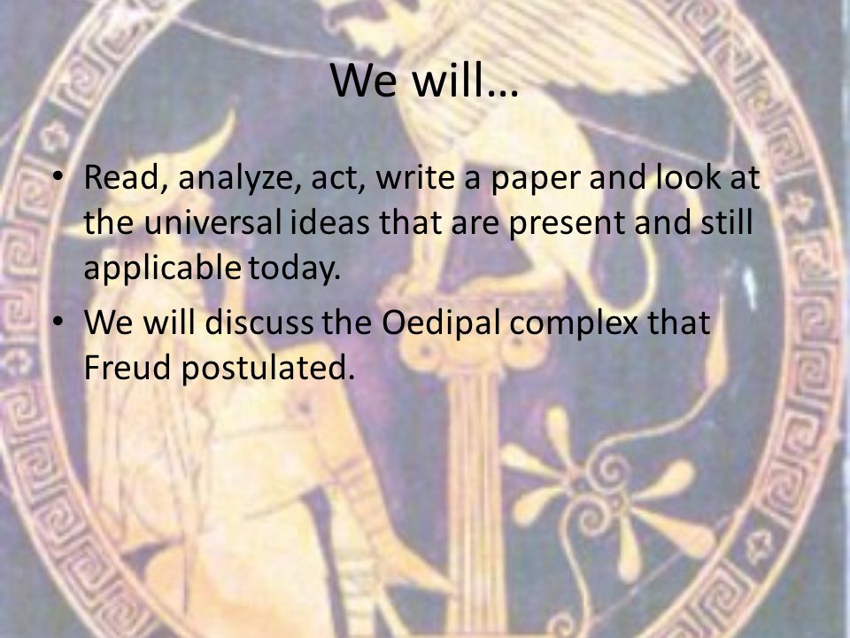 We will… Read, analyze, act, write a paper and look at the universal ideas that are present and still applicable today. We will discuss the Oedipal co