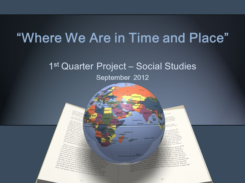 """""""Where We Are in Time and Place"""" 1 st Quarter Project – Social Studies September 2012"""