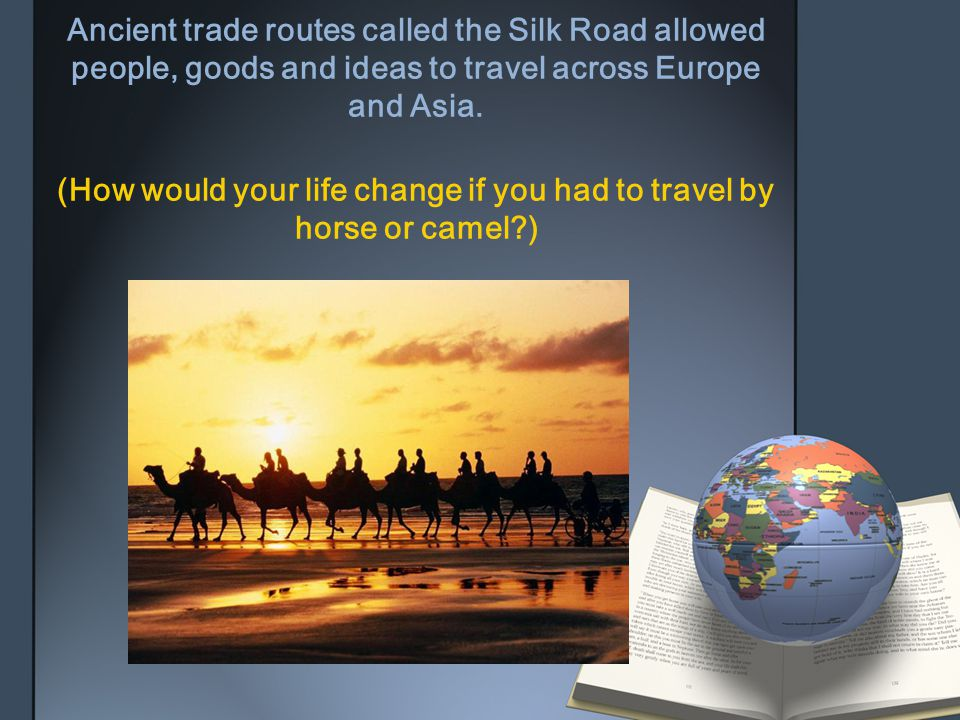 Ancient trade routes called the Silk Road allowed people, goods and ideas to travel across Europe and Asia. (How would your life change if you had to