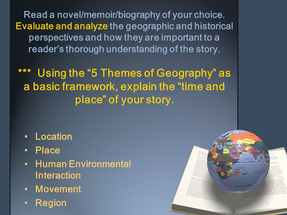 Read a novel/memoir/biography of your choice. Evaluate and analyze the geographic and historical perspectives and how they are important to a reader's