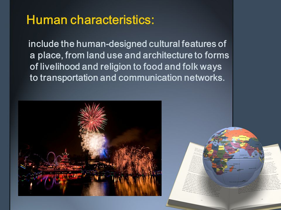 Human characteristics: include the human-designed cultural features of a place, from land use and architecture to forms of livelihood and religion to