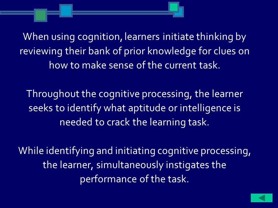 When using cognition, learners initiate thinking by reviewing their bank of prior knowledge for clues on how to make sense of the current task.