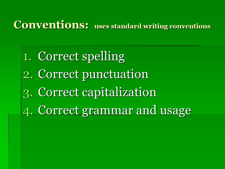 Conventions: uses standard writing conventions 1.Correct spelling 2.Correct punctuation 3.Correct capitalization 4.Correct grammar and usage