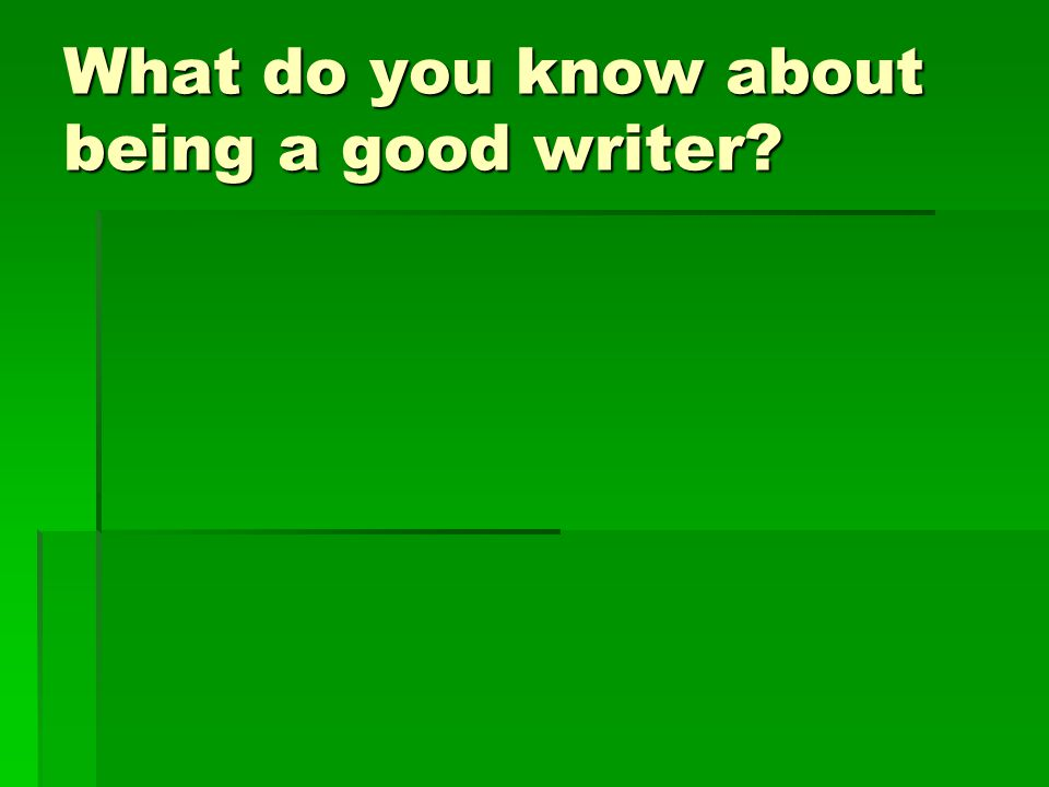 What do you know about being a good writer?