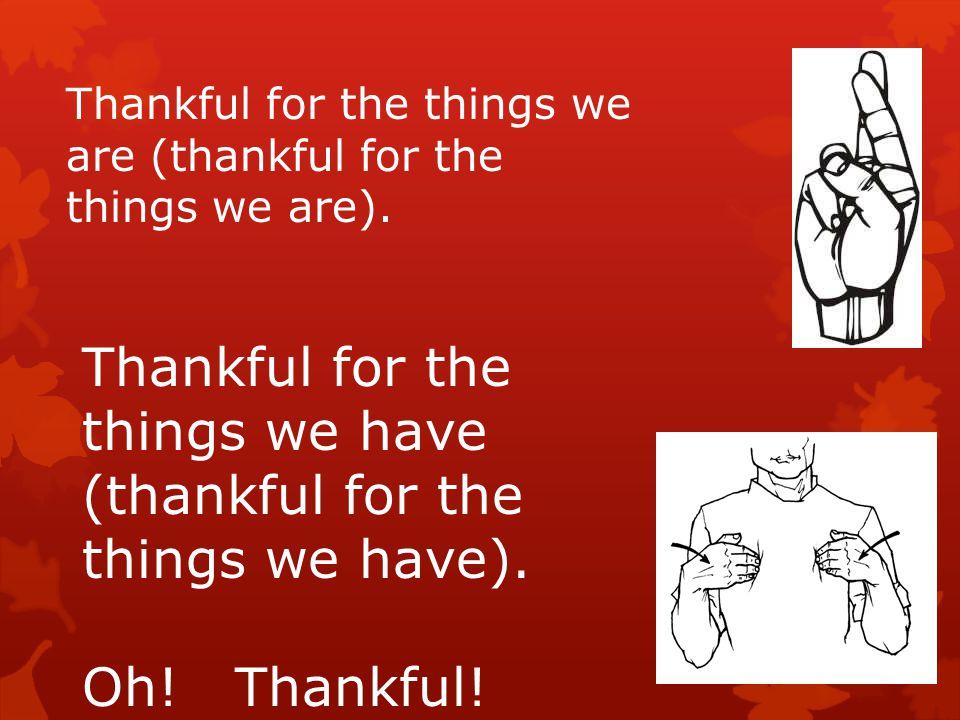 We are thankful! We are thankful! Oh! We are thankful!