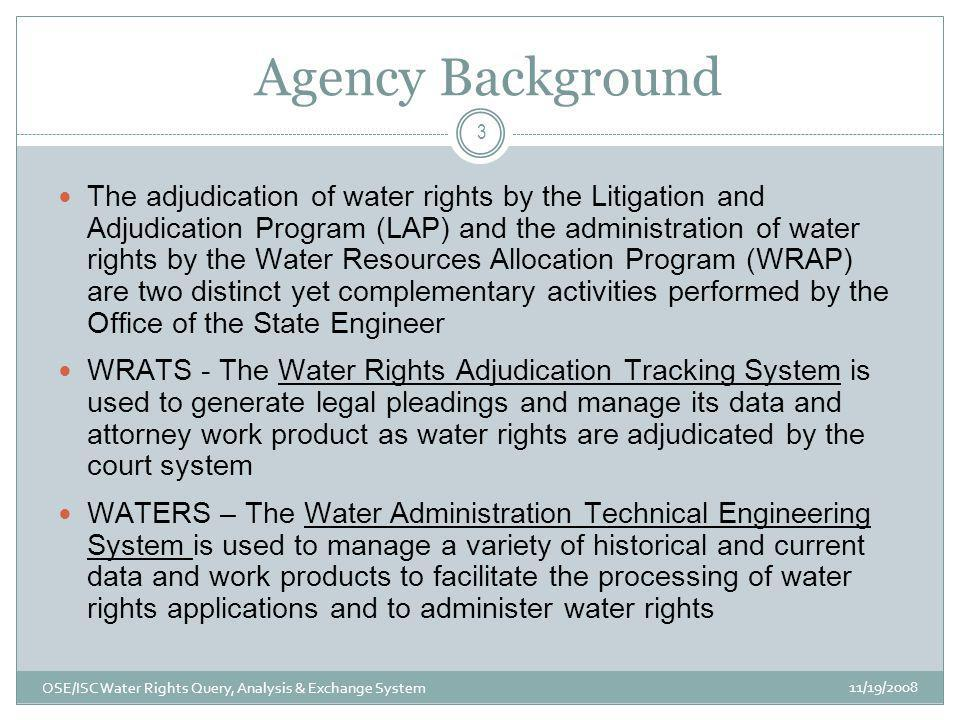 Agency Background 11/19/2008 OSE/ISC Water Rights Query, Analysis & Exchange System 3 The adjudication of water rights by the Litigation and Adjudication Program (LAP) and the administration of water rights by the Water Resources Allocation Program (WRAP) are two distinct yet complementary activities performed by the Office of the State Engineer WRATS - The Water Rights Adjudication Tracking System is used to generate legal pleadings and manage its data and attorney work product as water rights are adjudicated by the court system WATERS – The Water Administration Technical Engineering System is used to manage a variety of historical and current data and work products to facilitate the processing of water rights applications and to administer water rights