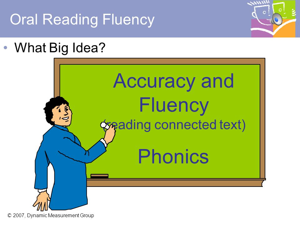 © 2007, Dynamic Measurement Group DIBELS ® Oral Reading Fluency (DORF) Big Idea: Benchmark Goal: Assessment Times: -Accuracy and fluency reading connected text -Phonics - 40 end of First Grade - 90 end of Second Grade - 110 end of Third Grade - 118 end of Fourth Grade - 124 end of Fifth Grade - 125 end of Sixth Grade - First Grade: Winter, spring - Second - Sixth Grades: Fall, winter, spring