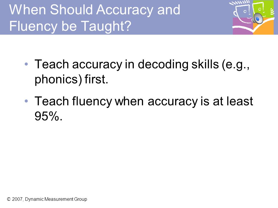 © 2007, Dynamic Measurement Group Why Accuracy and Fluency.