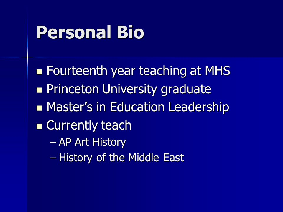 Personal Bio Fourteenth year teaching at MHS Fourteenth year teaching at MHS Princeton University graduate Princeton University graduate Master's in Education Leadership Master's in Education Leadership Currently teach Currently teach –AP Art History –History of the Middle East