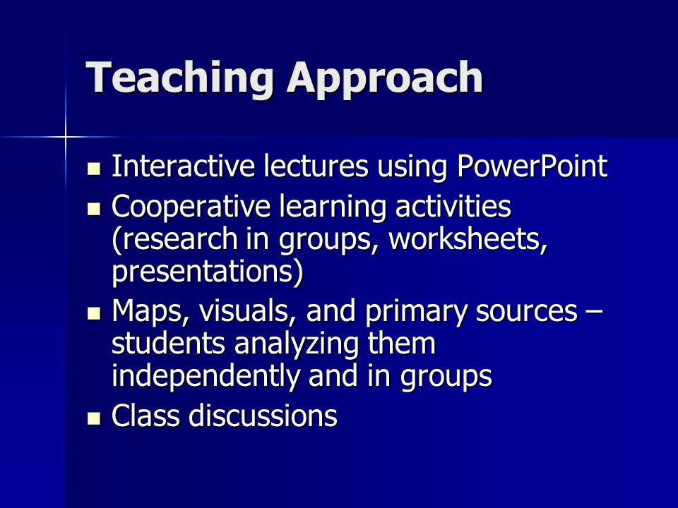 Teaching Approach Interactive lectures using PowerPoint Interactive lectures using PowerPoint Cooperative learning activities (research in groups, worksheets, presentations) Cooperative learning activities (research in groups, worksheets, presentations) Maps, visuals, and primary sources – students analyzing them independently and in groups Maps, visuals, and primary sources – students analyzing them independently and in groups Class discussions Class discussions