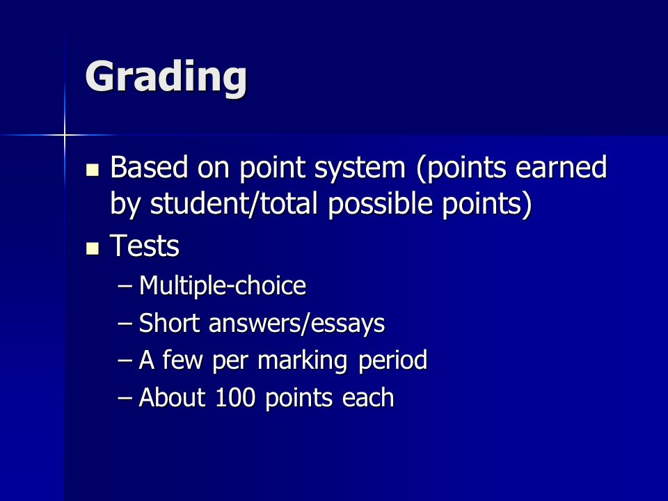 Grading Based on point system (points earned by student/total possible points) Based on point system (points earned by student/total possible points) Tests Tests –Multiple-choice –Short answers/essays –A few per marking period –About 100 points each