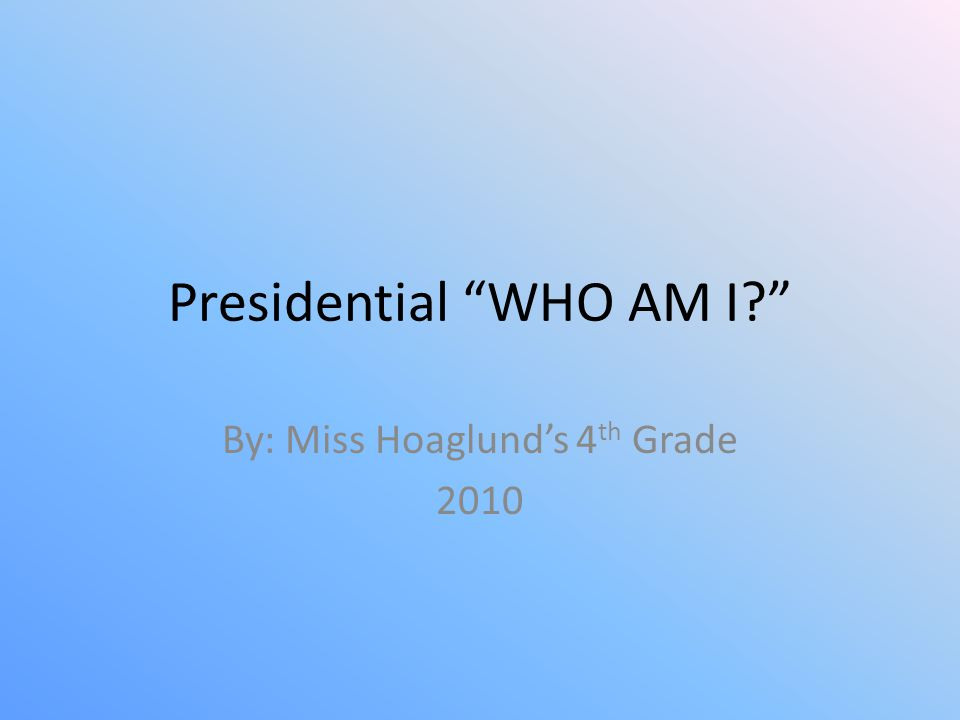 """Presidential """"WHO AM I?"""" By: Miss Hoaglund's 4 th Grade 2010"""