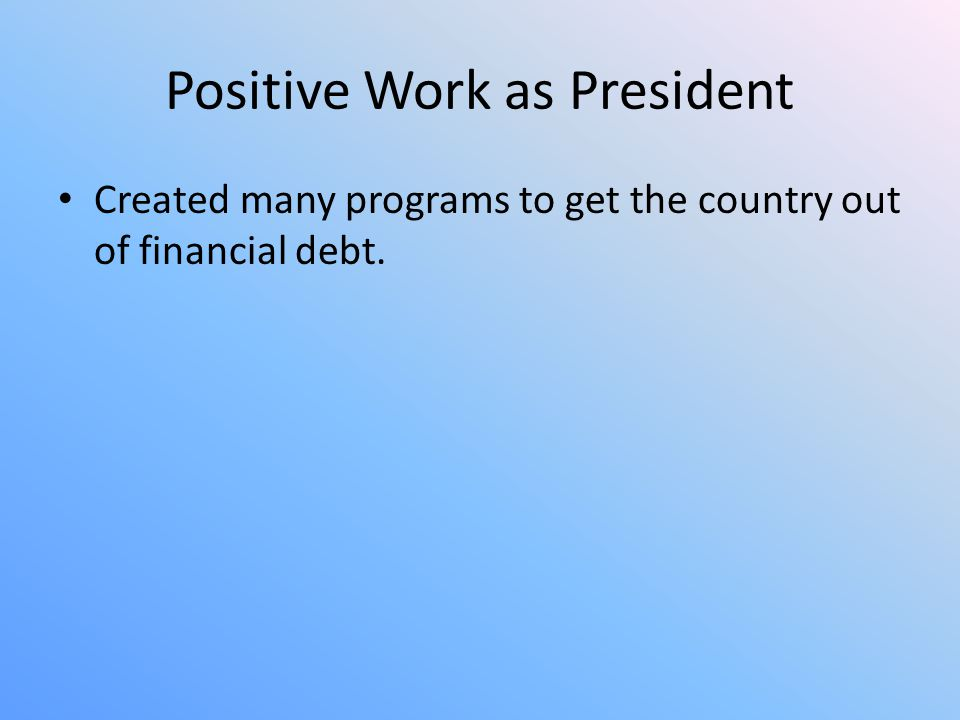 Positive Work as President Created many programs to get the country out of financial debt.