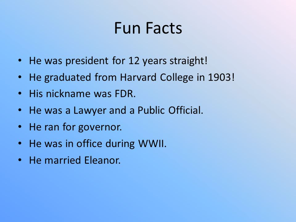 Fun Facts He was president for 12 years straight. He graduated from Harvard College in 1903.