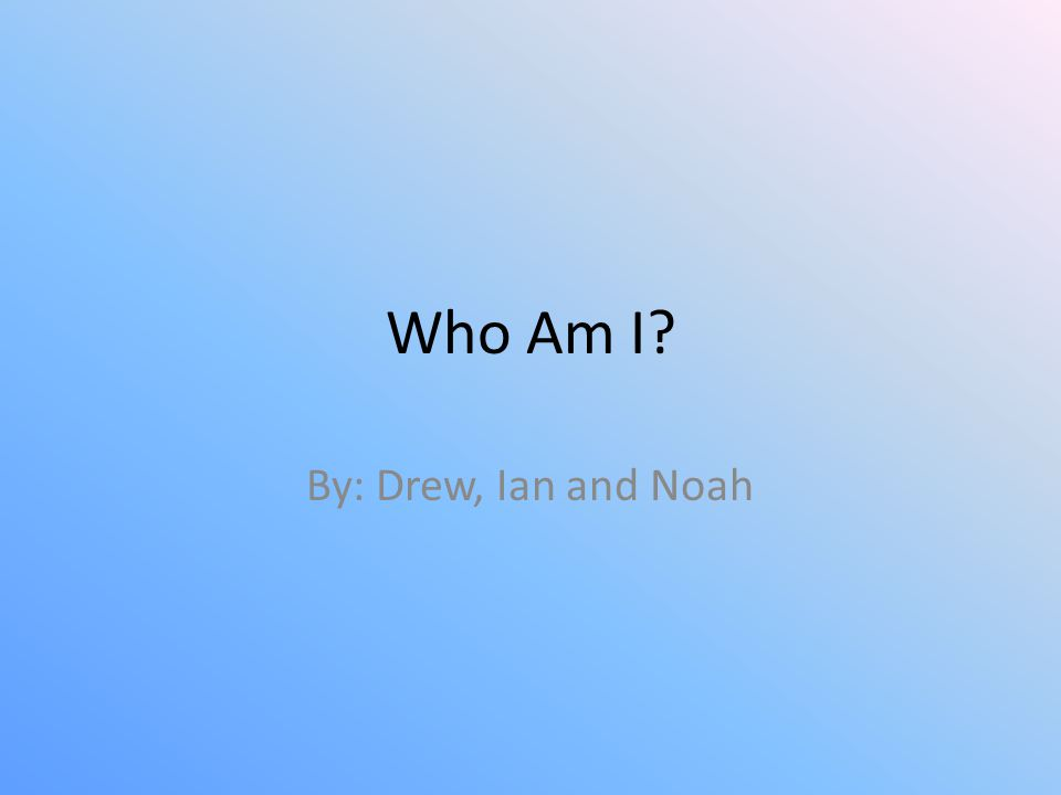 Who Am I By: Drew, Ian and Noah