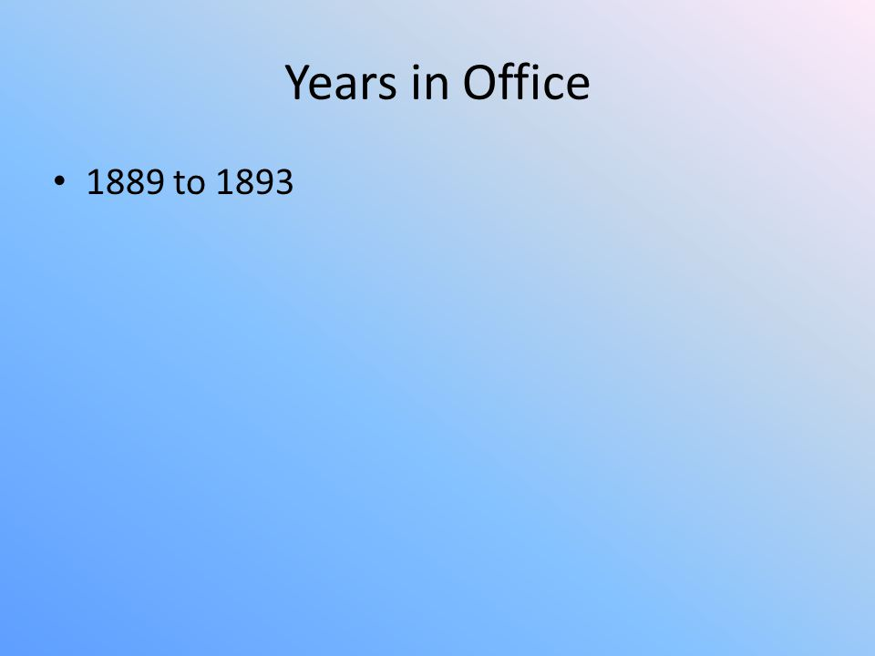 Years in Office 1889 to 1893