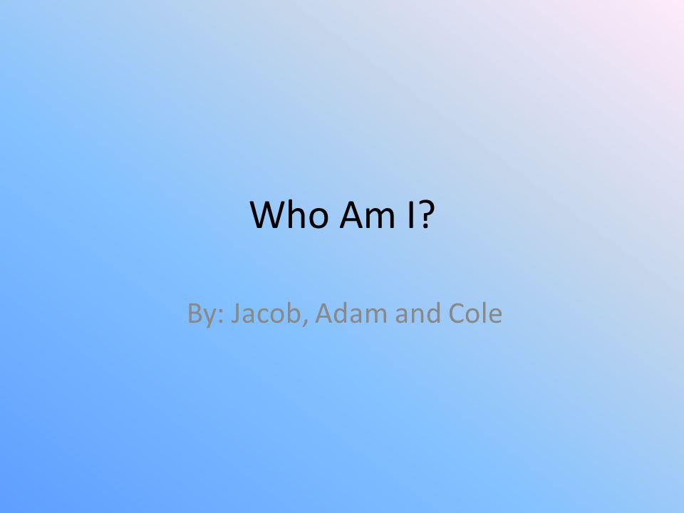 Who Am I? By: Jacob, Adam and Cole