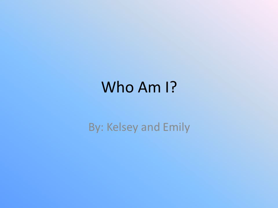 Who Am I? By: Kelsey and Emily