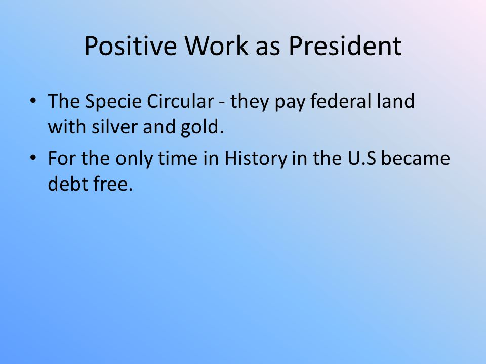 Positive Work as President The Specie Circular - they pay federal land with silver and gold. For the only time in History in the U.S became debt free.