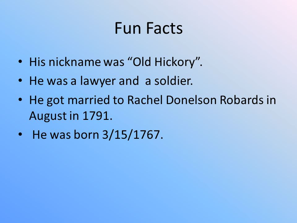 Fun Facts His nickname was Old Hickory . He was a lawyer and a soldier.