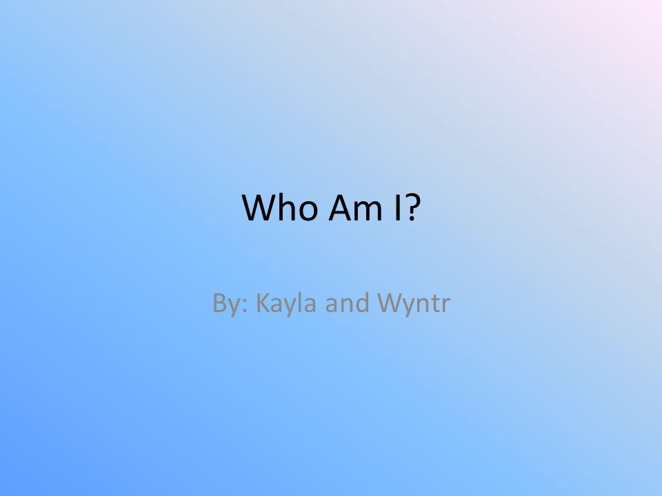 Who Am I? By: Kayla and Wyntr