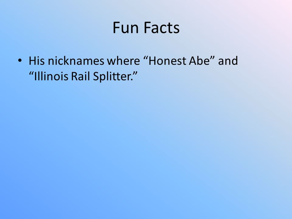 Fun Facts His nicknames where Honest Abe and Illinois Rail Splitter.