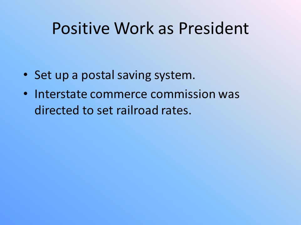 Positive Work as President Set up a postal saving system. Interstate commerce commission was directed to set railroad rates.