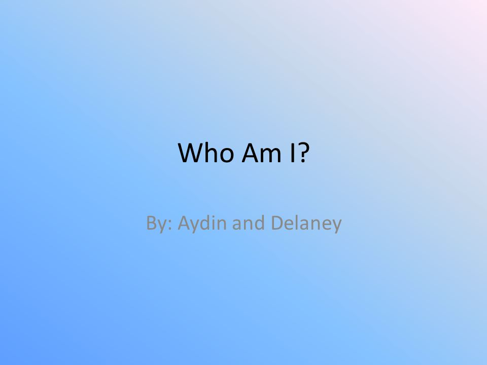 Who Am I By: Aydin and Delaney