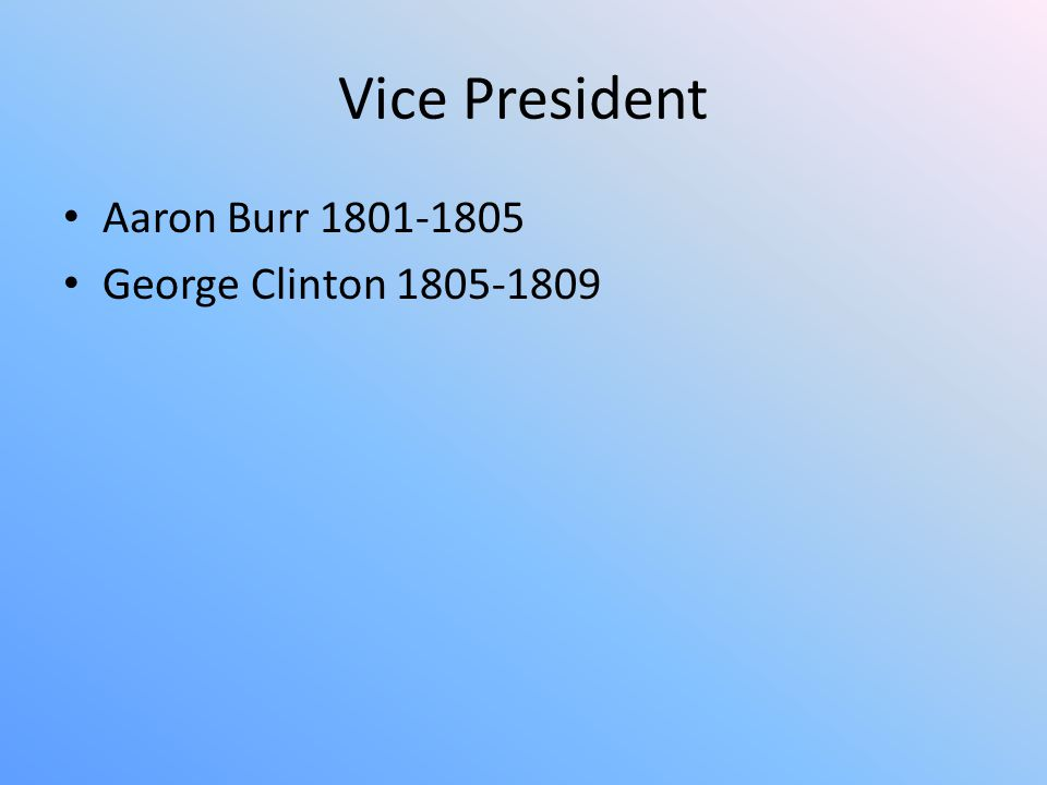 Vice President Aaron Burr 1801-1805 George Clinton 1805-1809