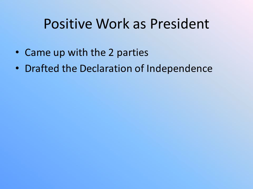 Positive Work as President Came up with the 2 parties Drafted the Declaration of Independence