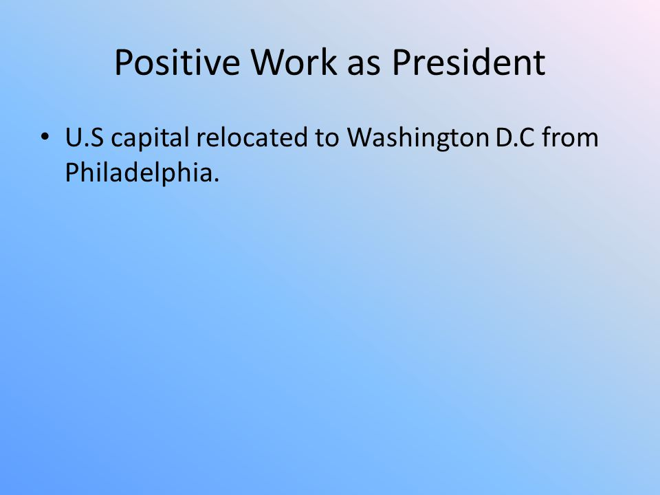 Positive Work as President U.S capital relocated to Washington D.C from Philadelphia.