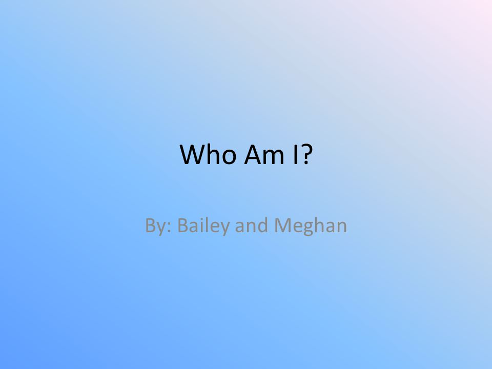 Who Am I By: Bailey and Meghan