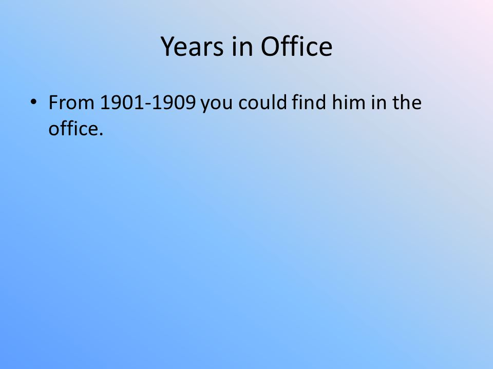 Years in Office From 1901-1909 you could find him in the office.