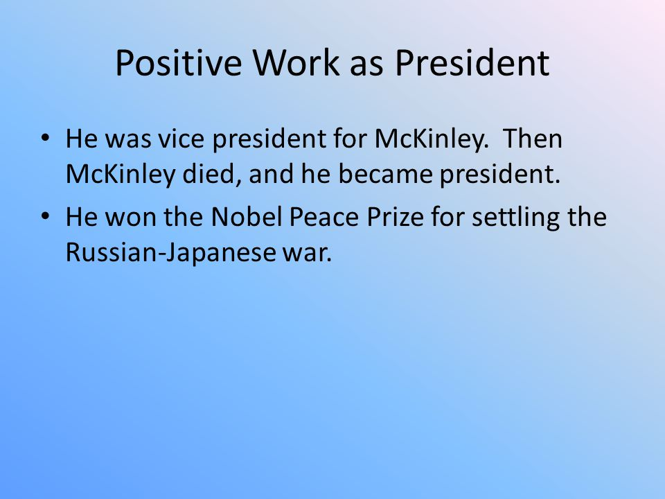 Positive Work as President He was vice president for McKinley. Then McKinley died, and he became president. He won the Nobel Peace Prize for settling