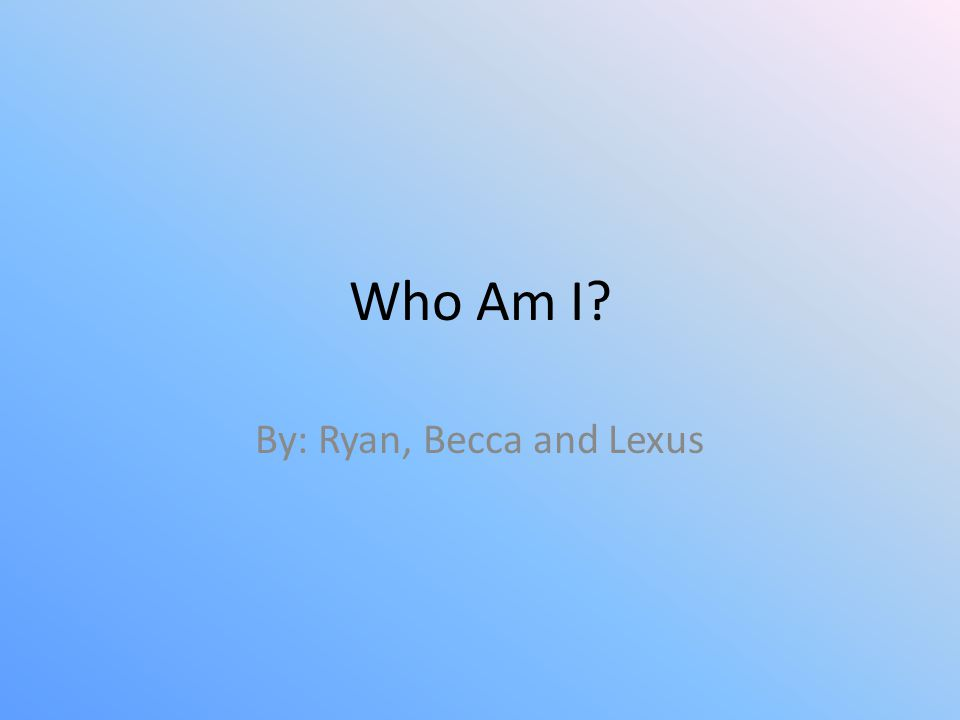 Who Am I? By: Ryan, Becca and Lexus