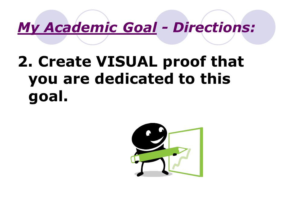 My Academic Goal - Directions: 2. Create VISUAL proof that you are dedicated to this goal.